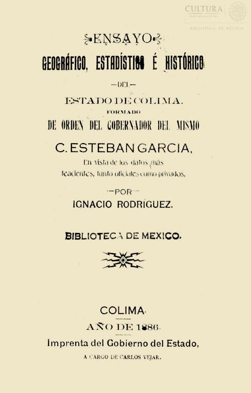 Imagen de Ensayo geográfico, estadístico e histórico del estado de Colima; formado de orden de lgobernador del mismo C. Esteban García en vista de los datos más feacientes, tanto oficiales como privados / por Ignacio Rodríguez