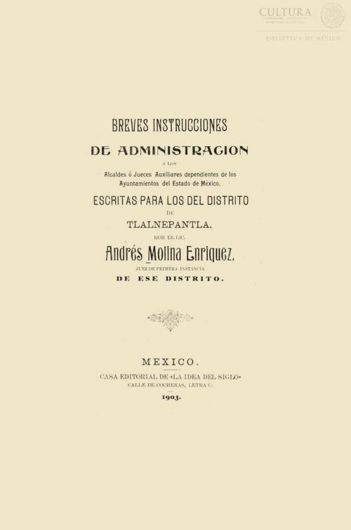 Imagen de Breves instrucciones de administración a los alcaldes o jueces auxiliares dependientes de los ayuntamientos del Estado de México, escritas para los del Distrito de Tlalnepantla Folleto por Andrés Molina Enríquez
